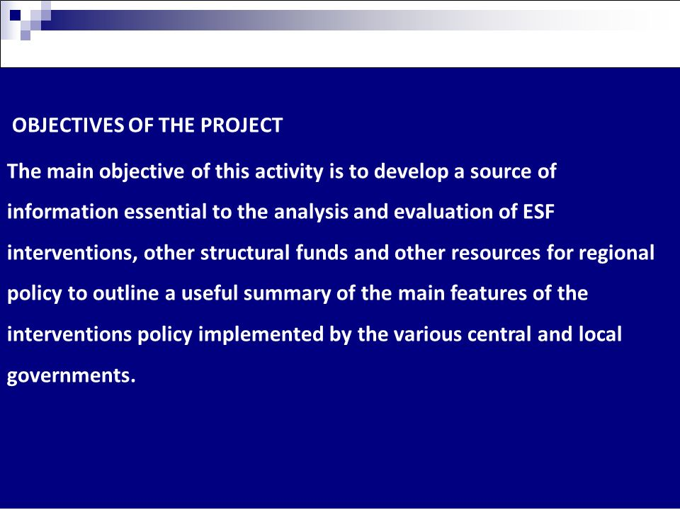 OBJECTIVES OF THE PROJECT The main objective of this activity is to develop a source of information essential to the analysis and evaluation of ESF interventions, other structural funds and other resources for regional policy to outline a useful summary of the main features of the interventions policy implemented by the various central and local governments.