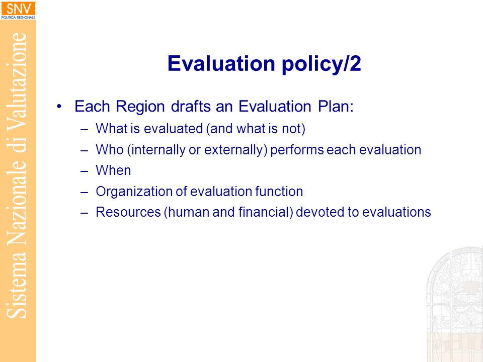 Evaluation policy/2 Each Region drafts an Evaluation Plan: –What is evaluated (and what is not) –Who (internally or externally) performs each evaluation –When –Organization of evaluation function –Resources (human and financial) devoted to evaluations