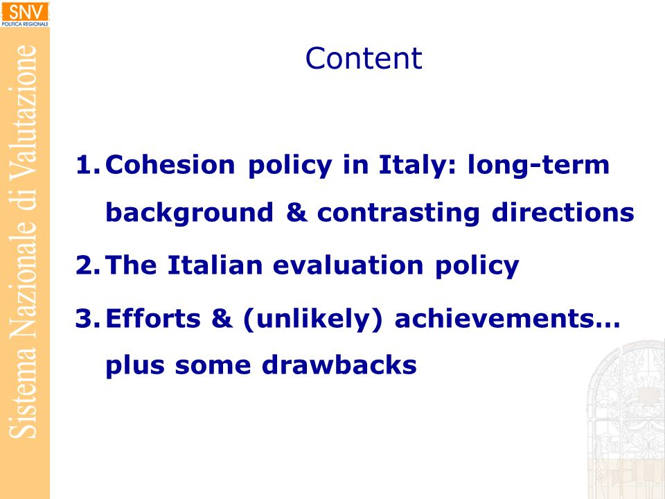Content 1.Cohesion policy in Italy: long-term background & contrasting directions 2.The Italian evaluation policy 3.Efforts & (unlikely) achievements… plus some drawbacks
