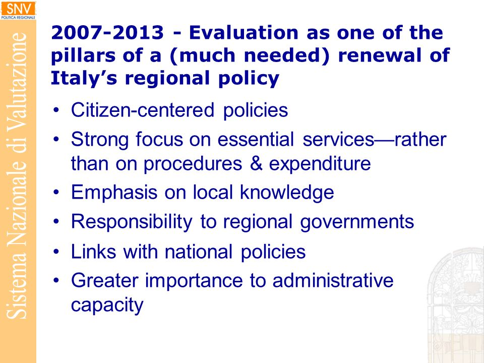 Evaluation as one of the pillars of a (much needed) renewal of Italys regional policy Citizen-centered policies Strong focus on essential servicesrather than on procedures & expenditure Emphasis on local knowledge Responsibility to regional governments Links with national policies Greater importance to administrative capacity