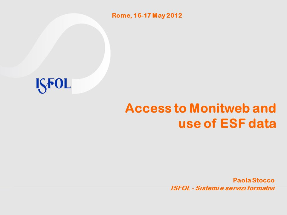Access to Monitweb and use of ESF data Paola Stocco ISFOL - Sistemi e servizi formativi Rome, 16-17 May 2012