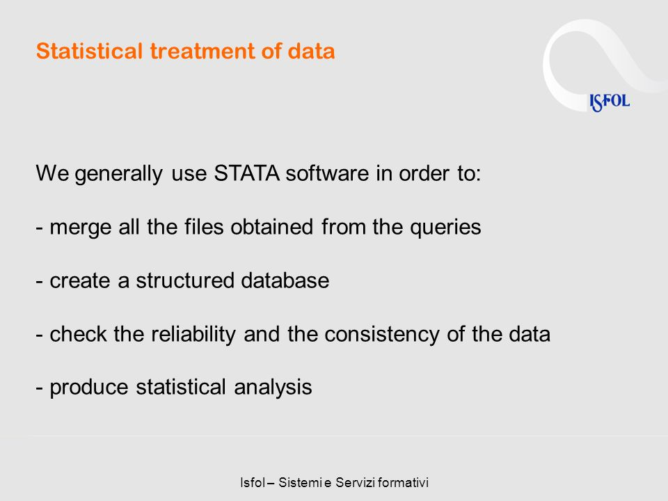 Isfol – Sistemi e Servizi formativi Statistical treatment of data We generally use STATA software in order to: - merge all the files obtained from the