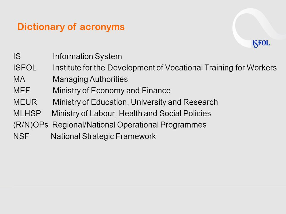 Dictionary of acronyms IS Information System ISFOL Institute for the Development of Vocational Training for Workers MA Managing Authorities MEF Minist