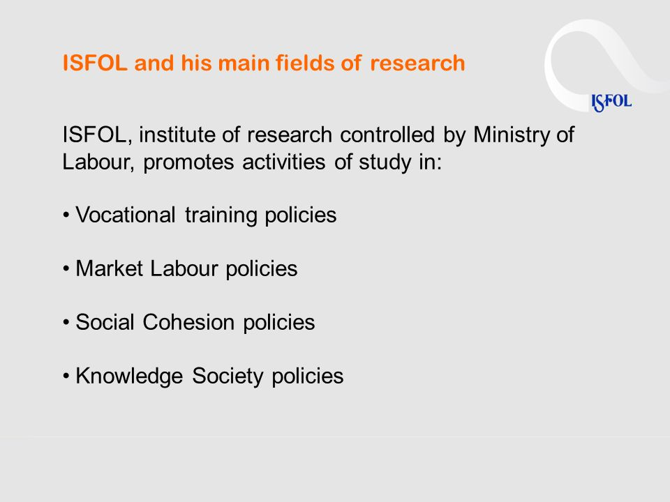 ISFOL and his main fields of research ISFOL, institute of research controlled by Ministry of Labour, promotes activities of study in: Vocational train