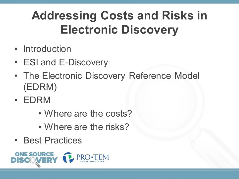 Addressing Costs and Risks in Electronic Discovery Introduction ESI and E-Discovery The Electronic Discovery Reference Model (EDRM) EDRM Where are the
