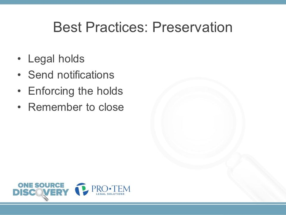 Best Practices: Preservation Legal holds Send notifications Enforcing the holds Remember to close