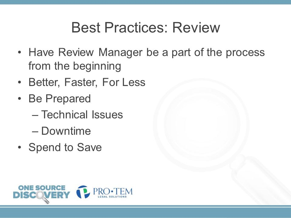 Best Practices: Review Have Review Manager be a part of the process from the beginning Better, Faster, For Less Be Prepared –Technical Issues –Downtim