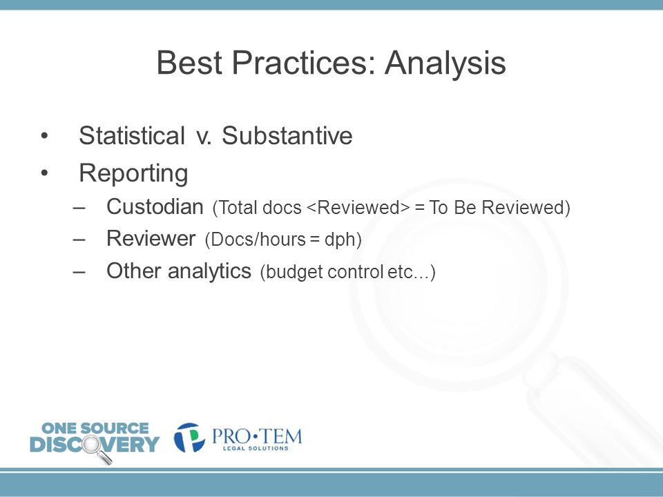 Best Practices: Analysis Statistical v. Substantive Reporting –Custodian (Total docs = To Be Reviewed) –Reviewer (Docs/hours = dph) –Other analytics (
