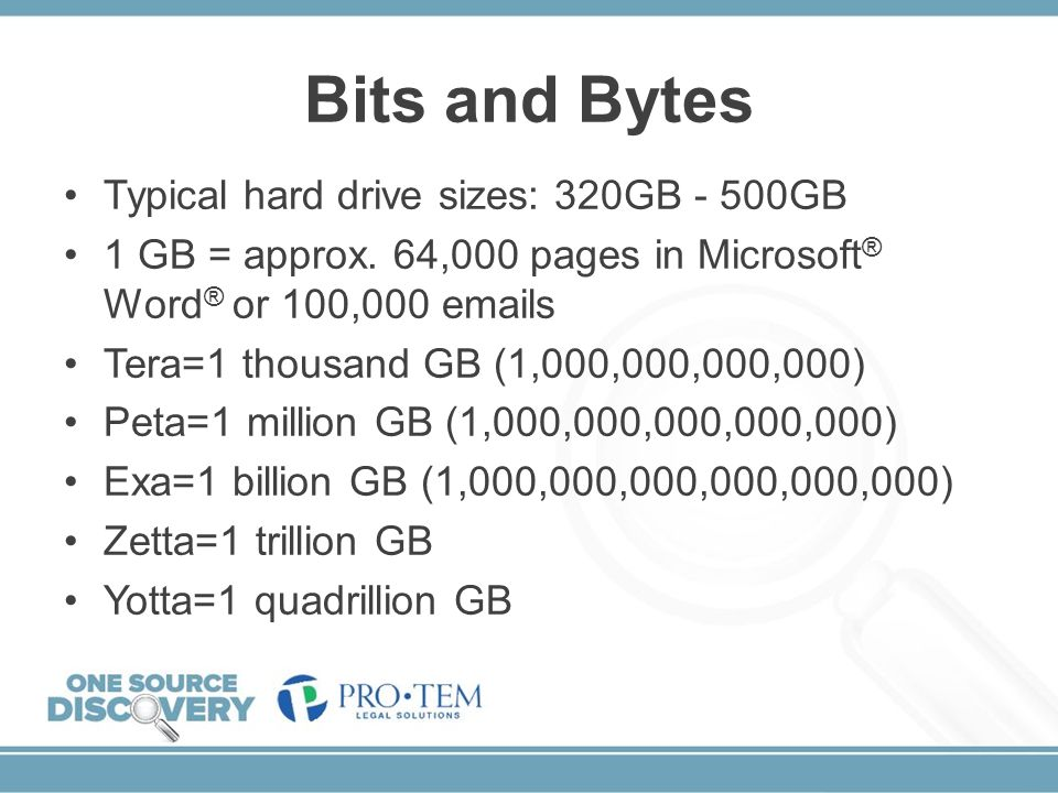 Bits and Bytes Typical hard drive sizes: 320GB - 500GB 1 GB = approx. 64,000 pages in Microsoft ® Word ® or 100,000 emails Tera=1 thousand GB (1,000,0