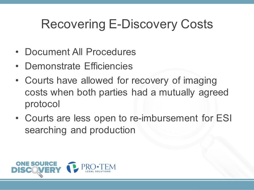 Recovering E-Discovery Costs Document All Procedures Demonstrate Efficiencies Courts have allowed for recovery of imaging costs when both parties had