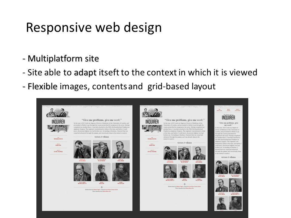 Responsive web design - Multiplatform site adapt - Site able to adapt itseft to the context in which it is viewed - Flexible - Flexible images, contents and grid-based layout
