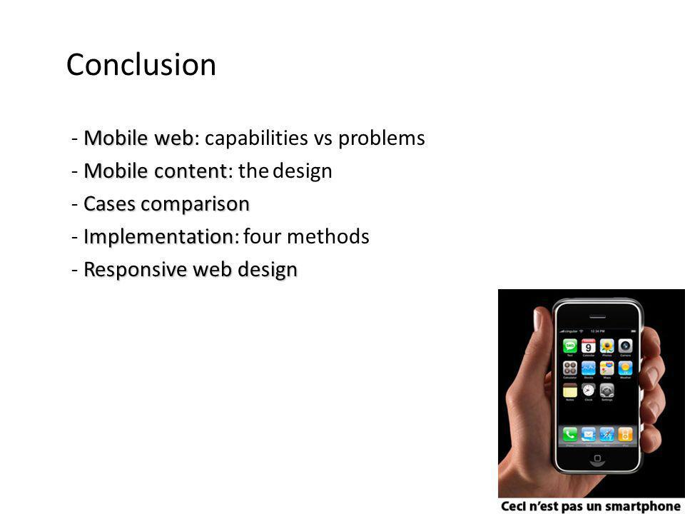 Conclusion Mobile web - Mobile web: capabilities vs problems Mobile content - Mobile content: the design Cases comparison - Cases comparison Implementation - Implementation: four methods Responsive web design - Responsive web design