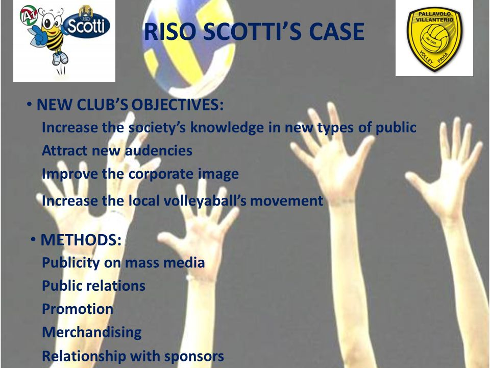 RISO SCOTTIS CASE NEW CLUBS OBJECTIVES: Increase the societys knowledge in new types of public Attract new audencies Improve the corporate image Increase the local volleyaballs movement METHODS: Publicity on mass media Public relations Promotion Merchandising Relationship with sponsors