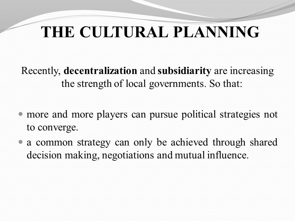 THE CULTURAL PLANNING Recently, decentralization and subsidiarity are increasing the strength of local governments.