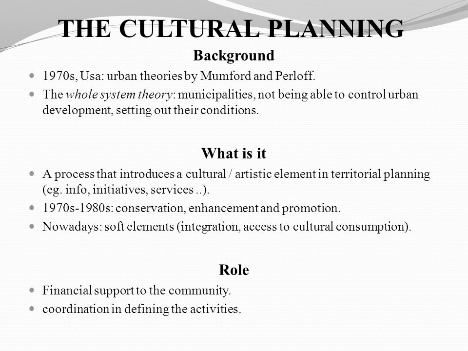 THE CULTURAL PLANNING Background 1970s, Usa: urban theories by Mumford and Perloff. The whole system theory: municipalities, not being able to control