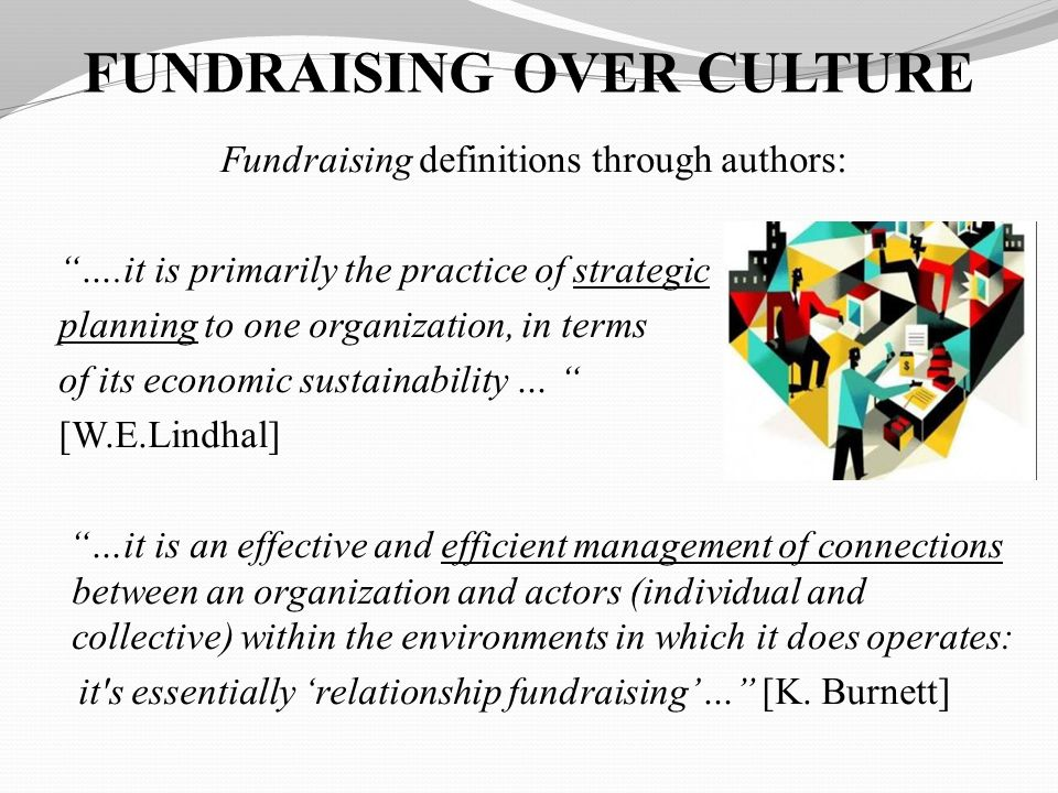 FUNDRAISING OVER CULTURE Fundraising definitions through authors: ….it is primarily the practice of strategic planning to one organization, in terms of its economic sustainability … [W.E.Lindhal] …it is an effective and efficient management of connections between an organization and actors (individual and collective) within the environments in which it does operates: it s essentially relationship fundraising… [K.