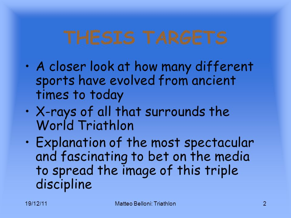 THESIS TARGETS A closer look at how many different sports have evolved from ancient times to today X-rays of all that surrounds the World Triathlon Explanation of the most spectacular and fascinating to bet on the media to spread the image of this triple discipline 19/12/11Matteo Belloni: Triathlon2