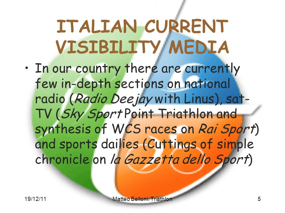 19/12/11Matteo Belloni: Triathlon5 ITALIAN CURRENT VISIBILITY MEDIA In our country there are currently few in-depth sections on national radio (Radio Deejay with Linus), sat- TV (Sky Sport Point Triathlon and synthesis of WCS races on Rai Sport) and sports dailies (Cuttings of simple chronicle on la Gazzetta dello Sport)