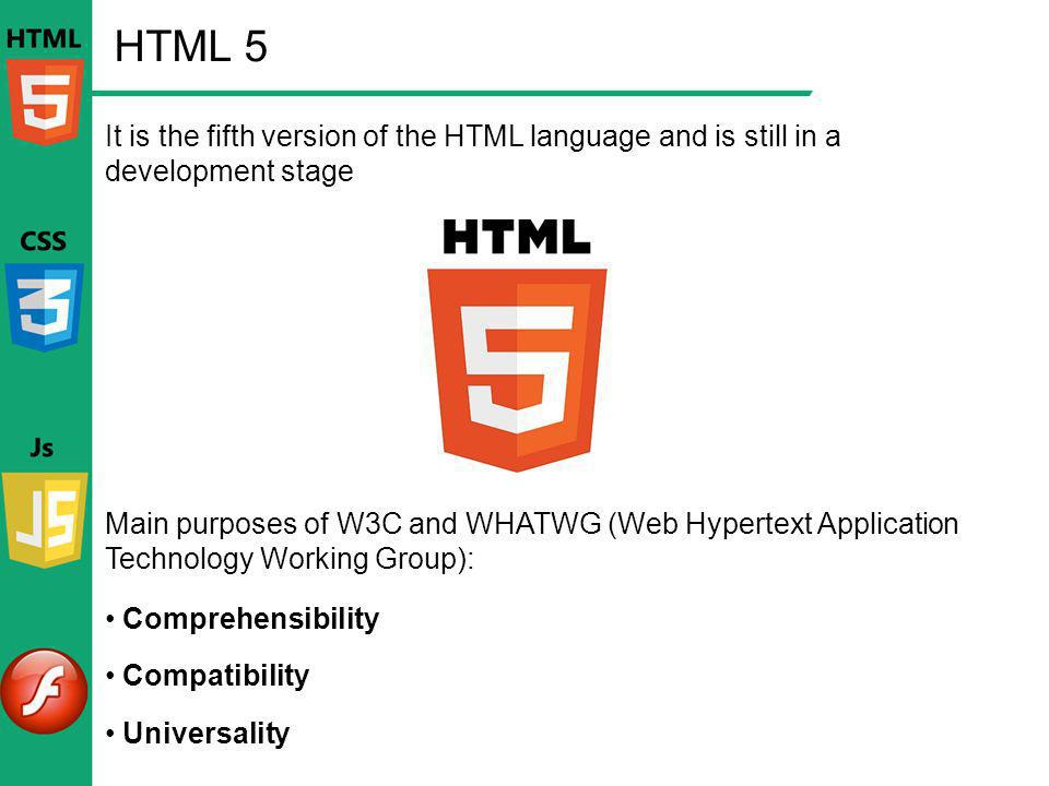 HTML 5 It is the fifth version of the HTML language and is still in a development stage Main purposes of W3C and WHATWG (Web Hypertext Application Tec