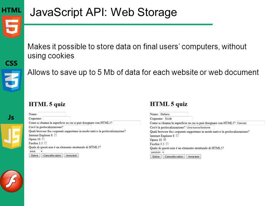 JavaScript API: Web Storage Makes it possible to store data on final users computers, without using cookies Allows to save up to 5 Mb of data for each