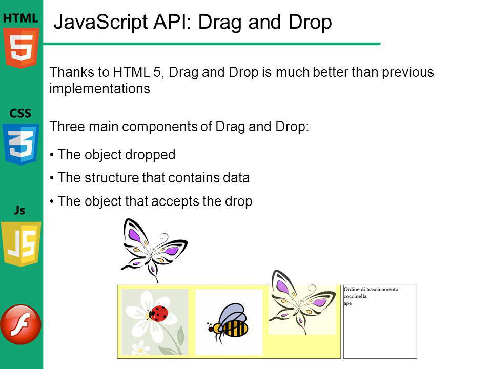 JavaScript API: Drag and Drop Thanks to HTML 5, Drag and Drop is much better than previous implementations Three main components of Drag and Drop: The
