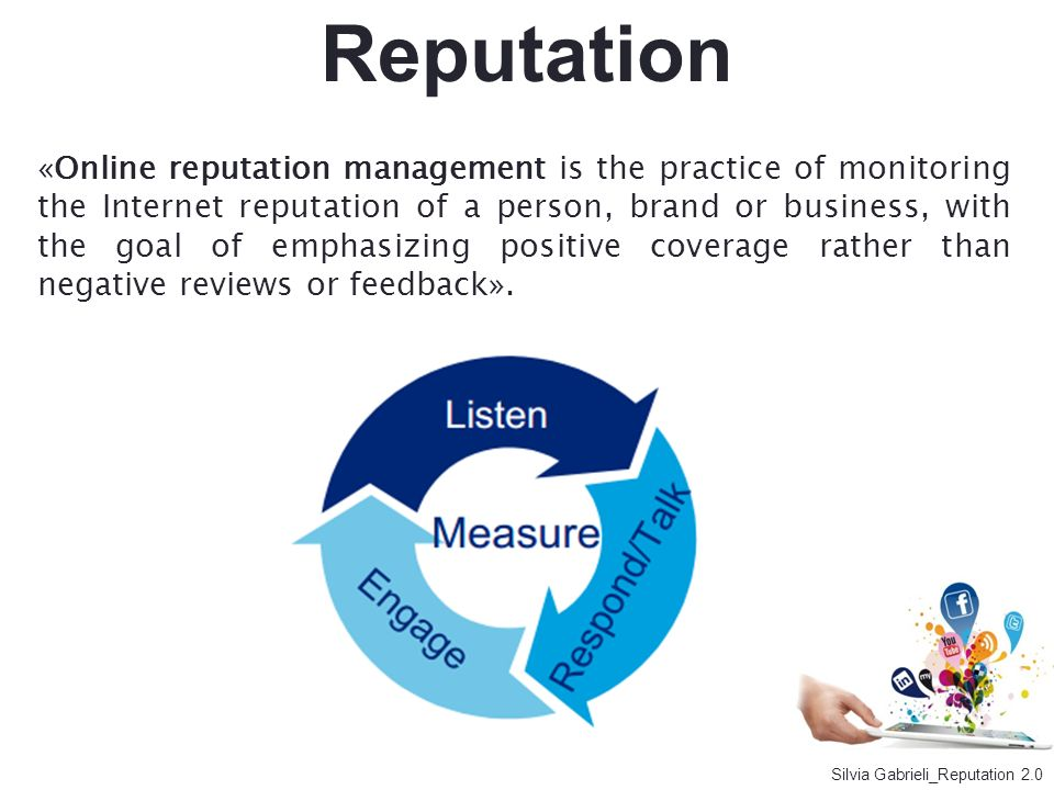 Reputation «Online reputation management is the practice of monitoring the Internet reputation of a person, brand or business, with the goal of emphas
