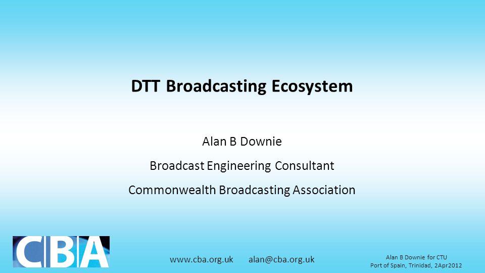 www.cba.org.uk alan@cba.org.uk Alan B Downie for CTU Port of Spain, Trinidad, 2Apr2012 DTT Broadcasting Ecosystem Alan B Downie Broadcast Engineering