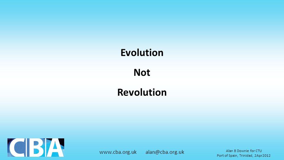 www.cba.org.uk alan@cba.org.uk Alan B Downie for CTU Port of Spain, Trinidad, 2Apr2012 Evolution Not Revolution