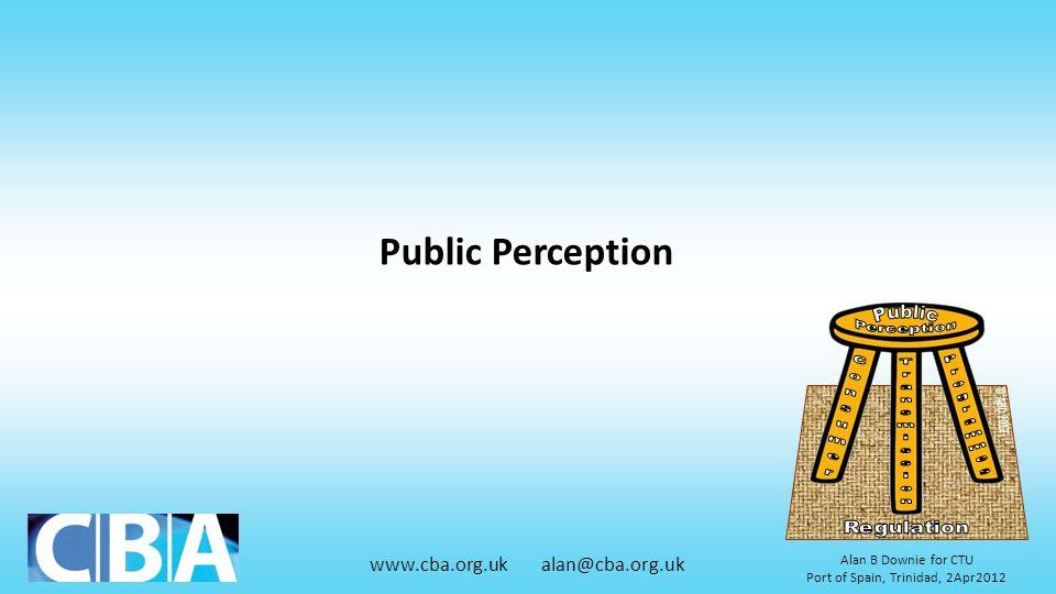 www.cba.org.uk alan@cba.org.uk Alan B Downie for CTU Port of Spain, Trinidad, 2Apr2012 Public Perception