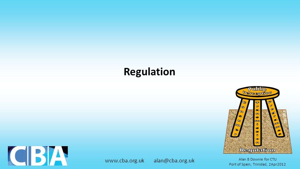 www.cba.org.uk alan@cba.org.uk Alan B Downie for CTU Port of Spain, Trinidad, 2Apr2012 Regulation