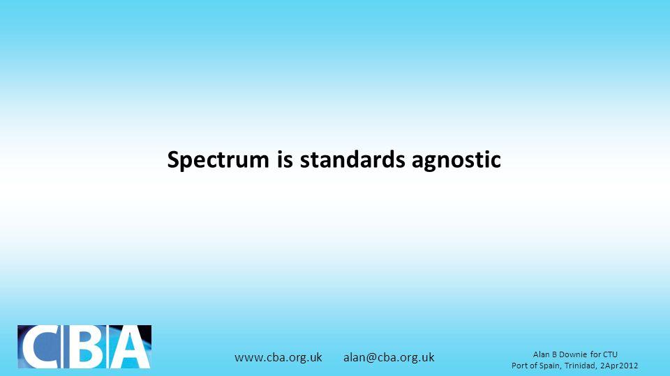 www.cba.org.uk alan@cba.org.uk Alan B Downie for CTU Port of Spain, Trinidad, 2Apr2012 Spectrum is standards agnostic