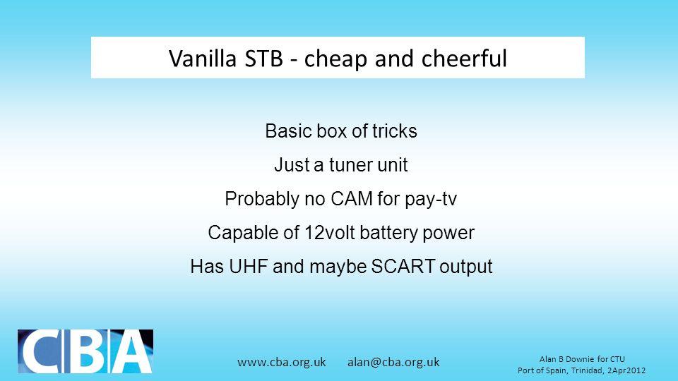 www.cba.org.uk alan@cba.org.uk Alan B Downie for CTU Port of Spain, Trinidad, 2Apr2012 Vanilla STB - cheap and cheerful Basic box of tricks Just a tun
