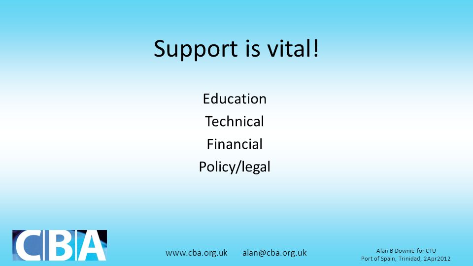 www.cba.org.uk alan@cba.org.uk Alan B Downie for CTU Port of Spain, Trinidad, 2Apr2012 Support is vital! Education Technical Financial Policy/legal