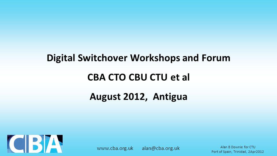www.cba.org.uk alan@cba.org.uk Alan B Downie for CTU Port of Spain, Trinidad, 2Apr2012 Digital Switchover Workshops and Forum CBA CTO CBU CTU et al Au