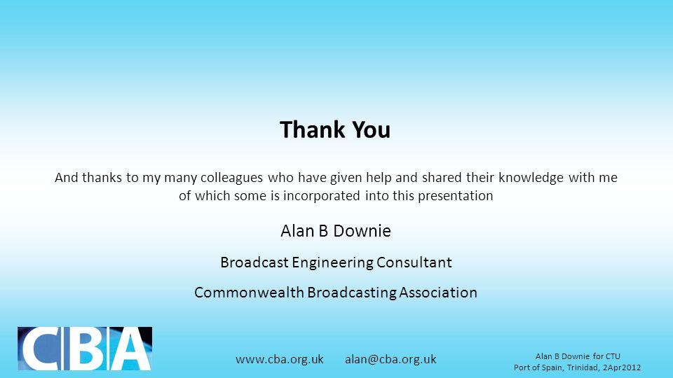 www.cba.org.uk alan@cba.org.uk Alan B Downie for CTU Port of Spain, Trinidad, 2Apr2012 Thank You Alan B Downie Broadcast Engineering Consultant Common