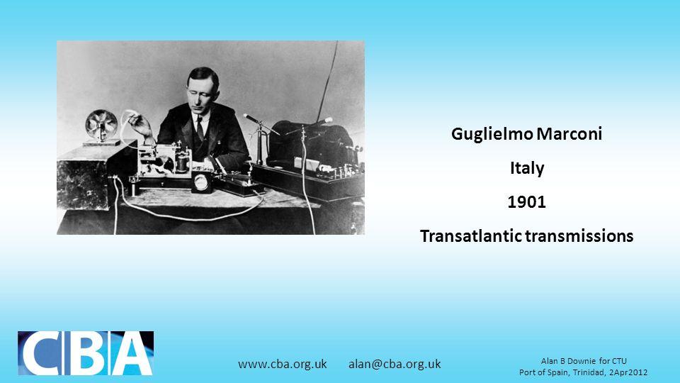 www.cba.org.uk alan@cba.org.uk Alan B Downie for CTU Port of Spain, Trinidad, 2Apr2012 Guglielmo Marconi Italy 1901 Transatlantic transmissions