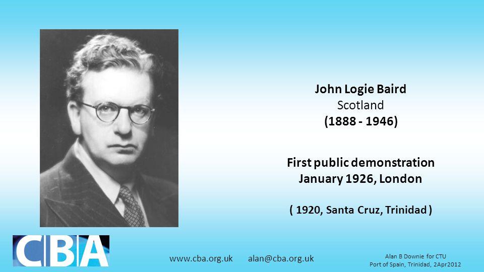 www.cba.org.uk alan@cba.org.uk Alan B Downie for CTU Port of Spain, Trinidad, 2Apr2012 John Logie Baird Scotland (1888 - 1946) First public demonstrat