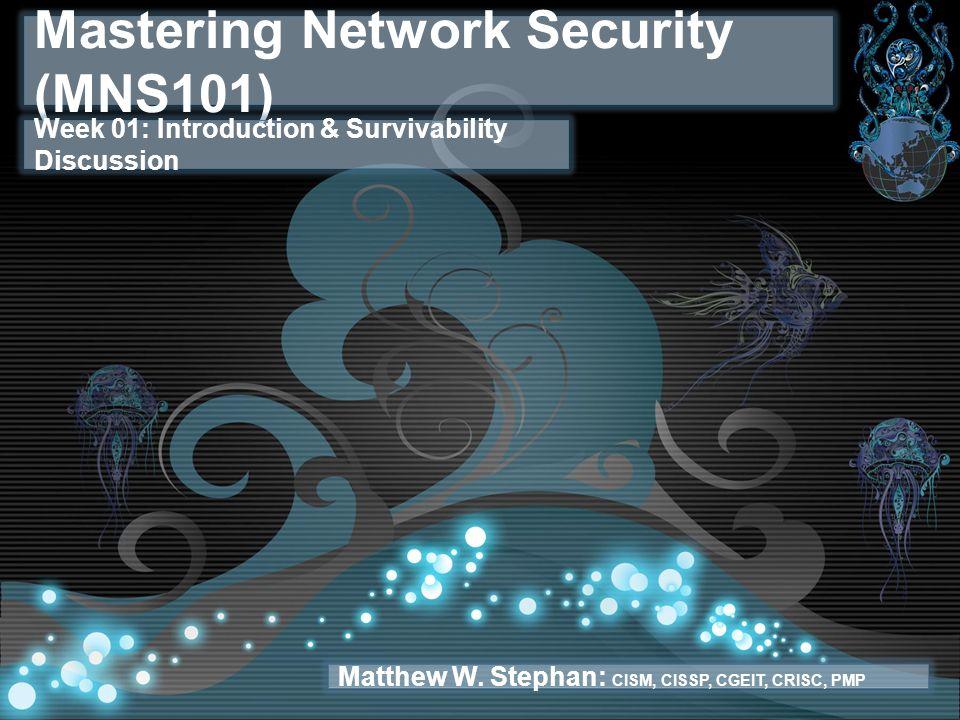 Mastering Network Security (MNS101) Week 01: Introduction & Survivability Discussion Matthew W. Stephan: CISM, CISSP, CGEIT, CRISC, PMP