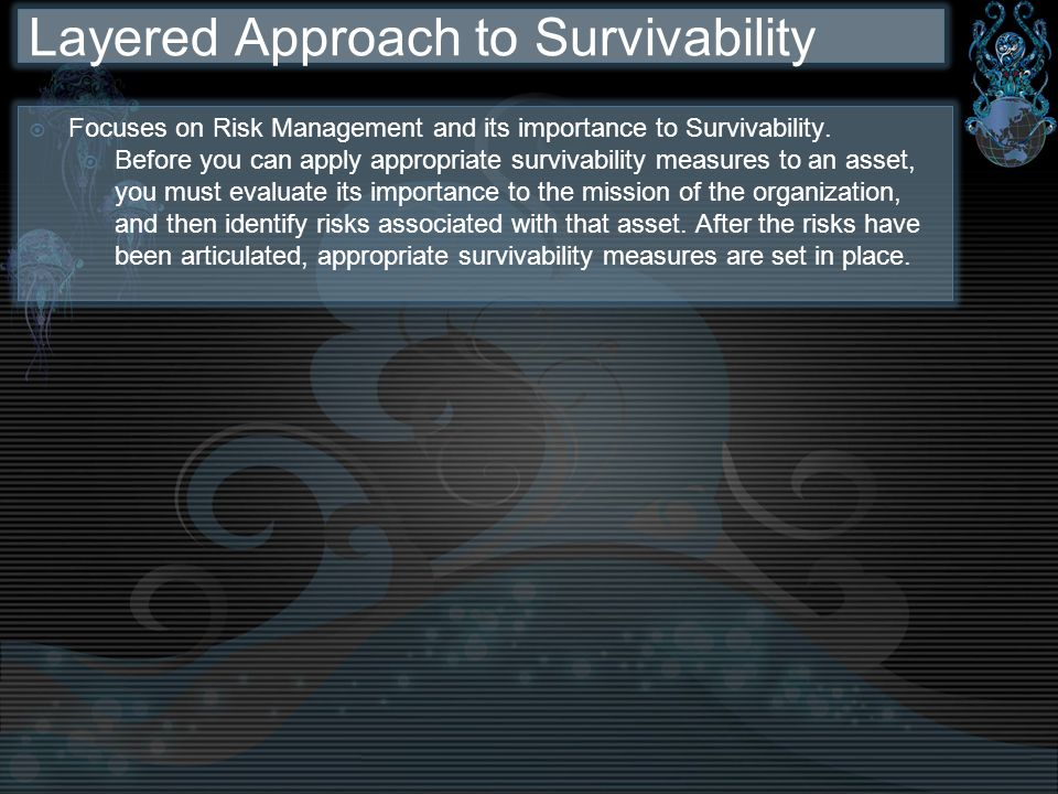 Layered Approach to Survivability Focuses on Risk Management and its importance to Survivability. Before you can apply appropriate survivability measu