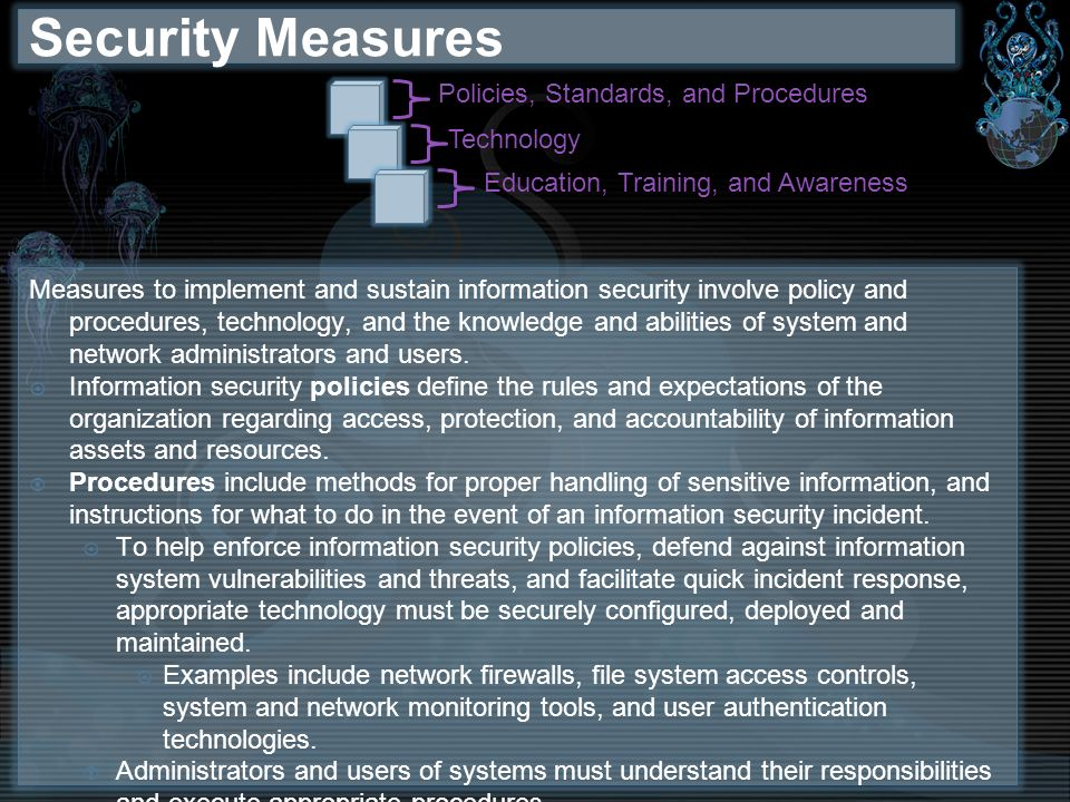Security Measures Measures to implement and sustain information security involve policy and procedures, technology, and the knowledge and abilities of