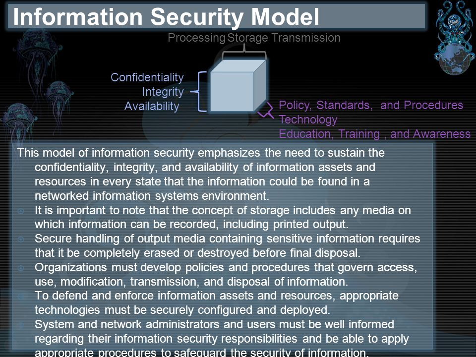 Information Security Model This model of information security emphasizes the need to sustain the confidentiality, integrity, and availability of infor