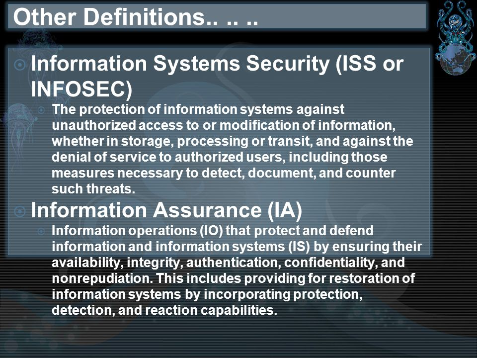 Other Definitions...... Information Systems Security (ISS or INFOSEC) The protection of information systems against unauthorized access to or modifica