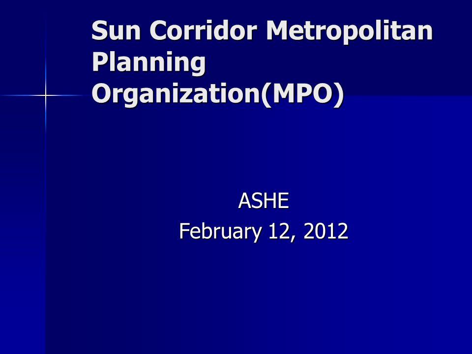 Sun Corridor Metropolitan Planning Organization(MPO) ASHE February 12, 2012