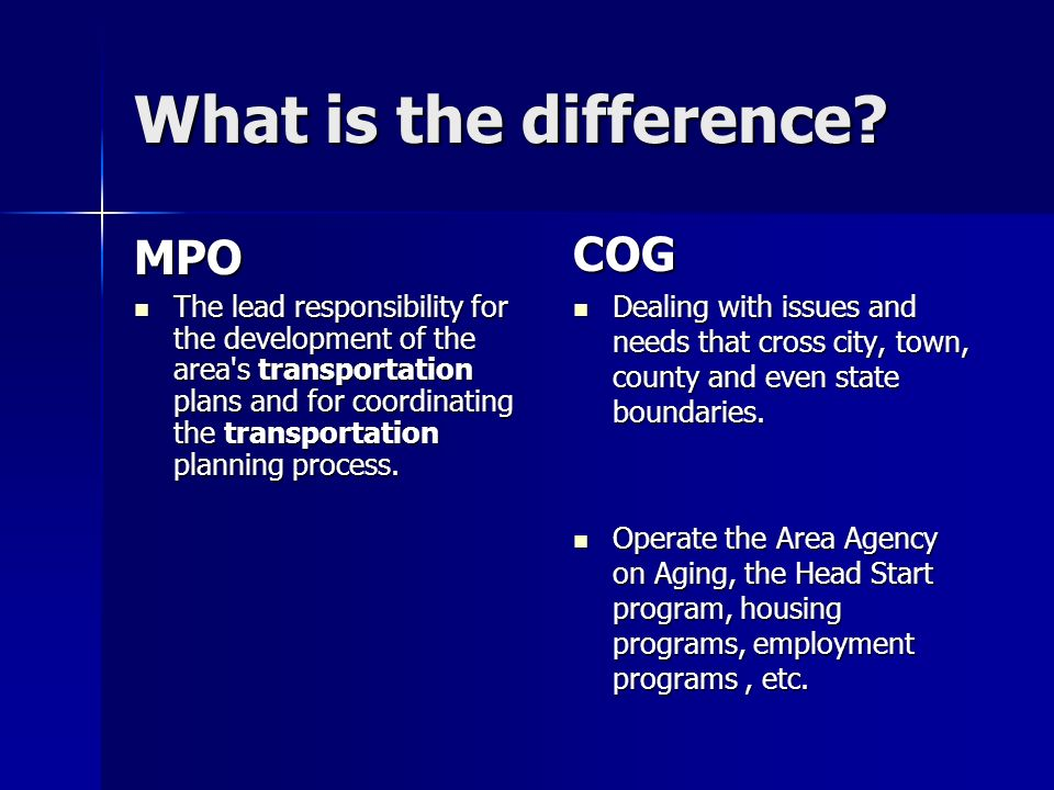 What is the difference? MPO The lead responsibility for the development of the area's transportation plans and for coordinating the transportation pla