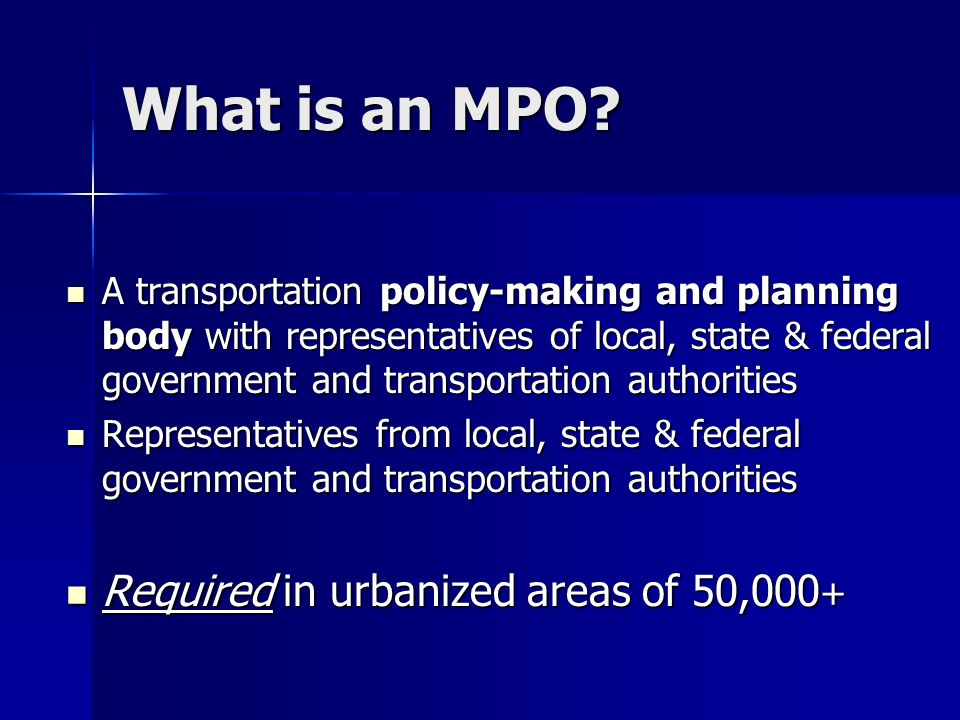 What is an MPO? A transportation policy-making and planning body with representatives of local, state & federal government and transportation authorit