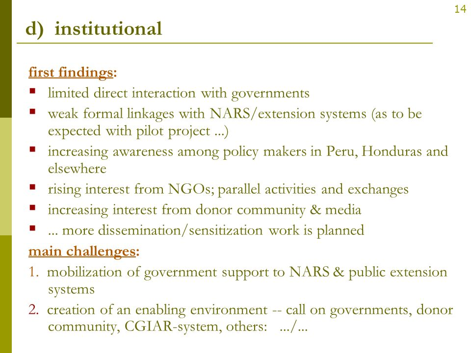 14 d) institutional first findings: limited direct interaction with governments weak formal linkages with NARS/extension systems (as to be expected wi