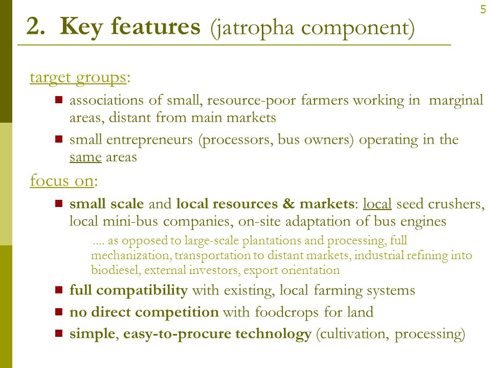 5 2. Key features (jatropha component) target groups: associations of small, resource-poor farmers working in marginal areas, distant from main market