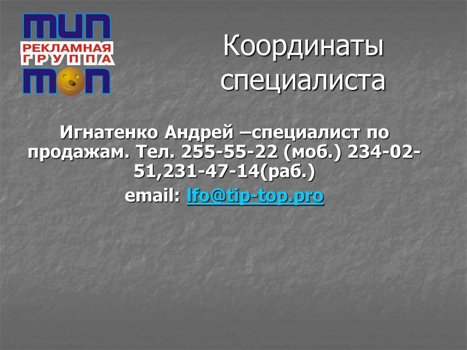 Координаты специалиста Игнатенко Андрей –специалист по продажам. Тел. 255-55-22 (моб.) 234-02- 51,231-47-14(раб.) email: lfo@tip-top.pro lfo@tip-top.p
