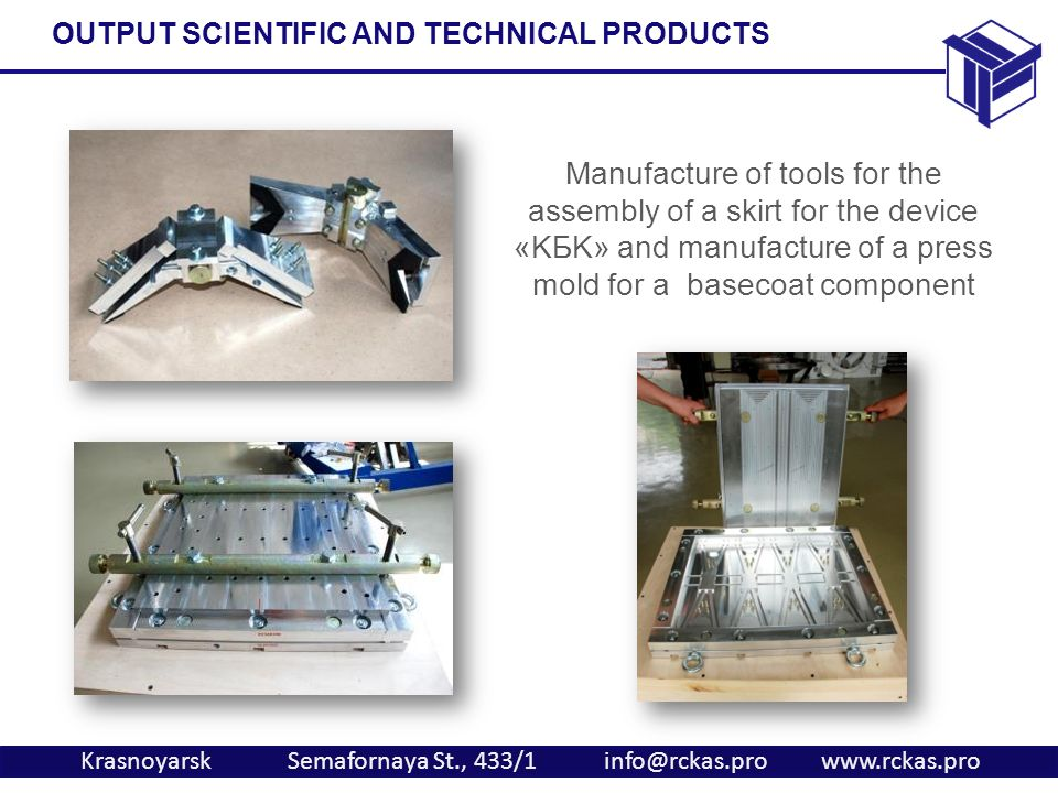 Krasnoyarsk Semafornaya St., 433/1 info@rckas.pro www.rckas.pro Manufacture of tools for the assembly of a skirt for the device «KБK» and manufacture of a press mold for a basecoat component OUTPUT SCIENTIFIC AND TECHNICAL PRODUCTS