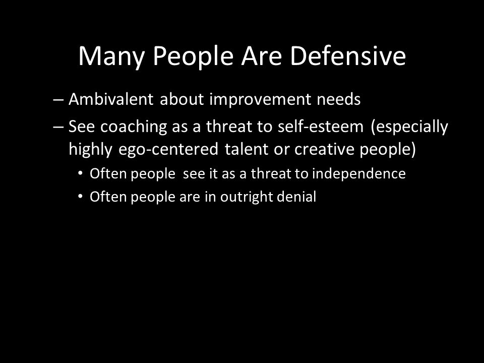 Many People Are Defensive – Ambivalent about improvement needs – See coaching as a threat to self-esteem (especially highly ego-centered talent or cre